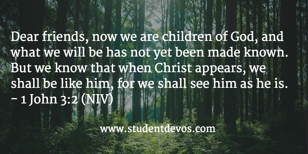 Daily bible verse and devotion october 12 devotions for dear friends now we are children of god and what we will be has not yet been made known but we know that when christ appears we shall be like him sciox Choice Image