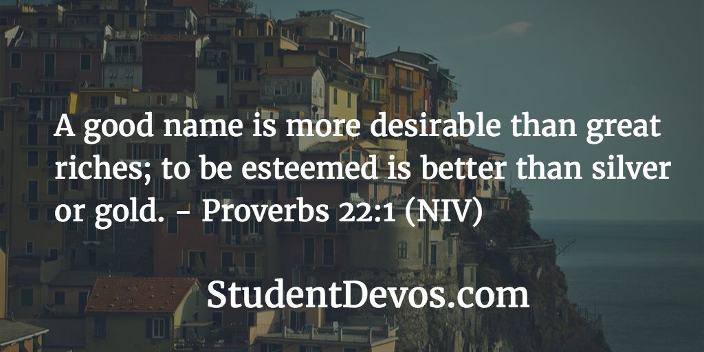 A Good Name Is More Desirable Than Great Riches; To Be Esteemed Is Better  Than Silver Or Gold. U2013 Prov 22:1 (NIV)