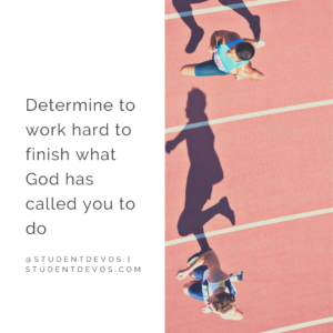 determine to work hard to finish what God has called you to do